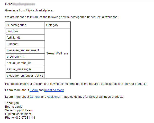 Greetings from Flipkart Marketplace. We are pleased to introduce the following new subcategories under Sexual wellness: Subcategories	Category condom	Sexual Wellness fertility_kit	 lubricant	 pleasure_enhancement	 pregnancy_kit	 sexual_combo_kit	 sexual_massager	 pleasure_enhancer_device	 Please log in to your account and download the template of the required subcategory and list your products. Learn more about listing and updating stock Learn more about General and Additional Image guidelines for Sexual wellness products. Thank you. Best regards Seller Support Team Flipkart Marketplace Phone: 080-67981111